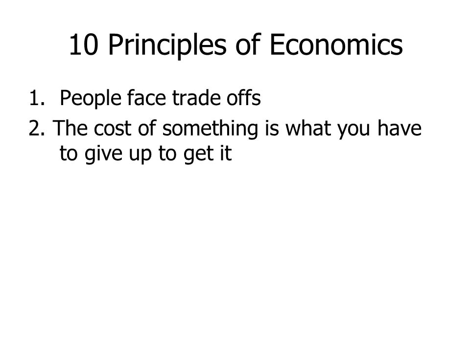 10 Principles of Economics 1.People face trade offs 2. The cost of something is what you have to give up to get it