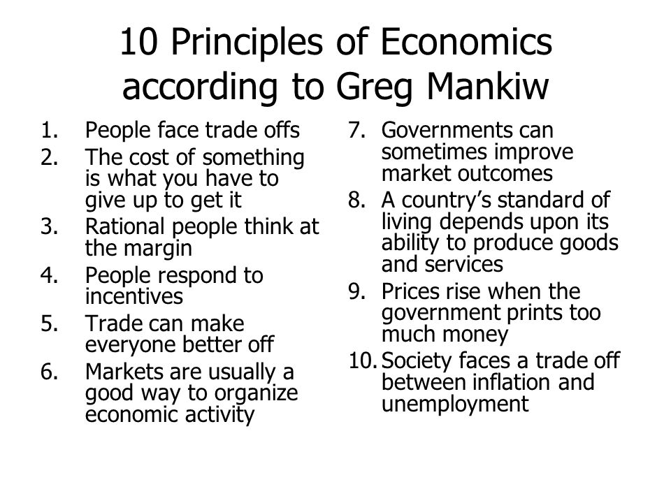 10 Principles of Economics according to Greg Mankiw 1.People face trade offs 2.The cost of something is what you have to give up to get it 3.Rational
