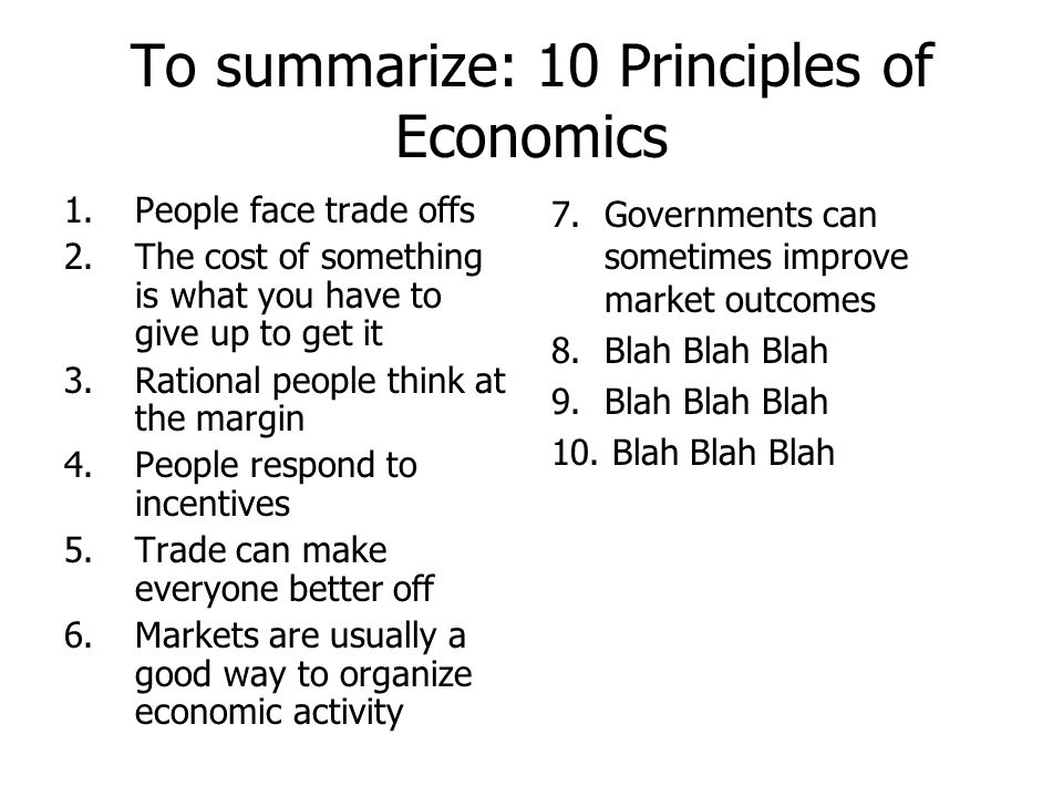 To summarize: 10 Principles of Economics 1.People face trade offs 2.The cost of something is what you have to give up to get it 3.Rational people thin