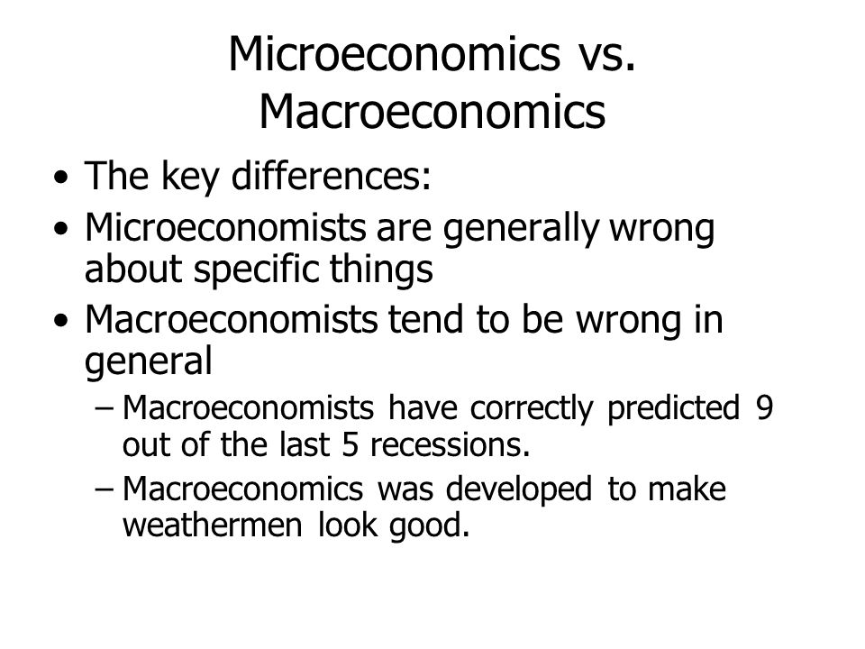 Microeconomics vs. Macroeconomics The key differences: Microeconomists are generally wrong about specific things Macroeconomists tend to be wrong in g
