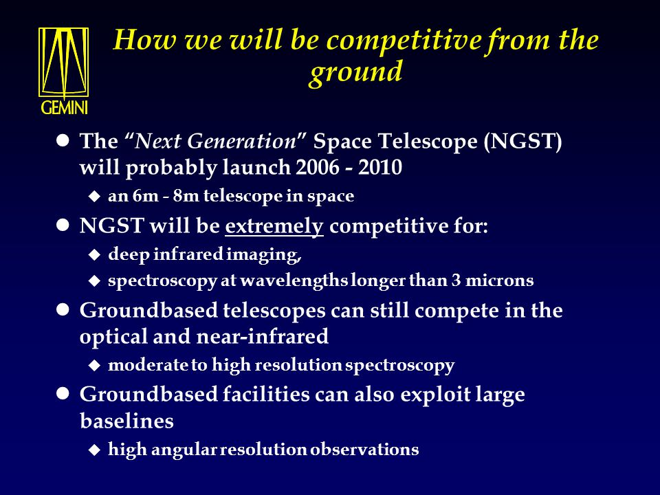 """How we will be competitive from the ground The """" Next Generation """" Space Telescope (NGST) will probably launch 2006 - 2010  an 6m - 8m telescope in s"""