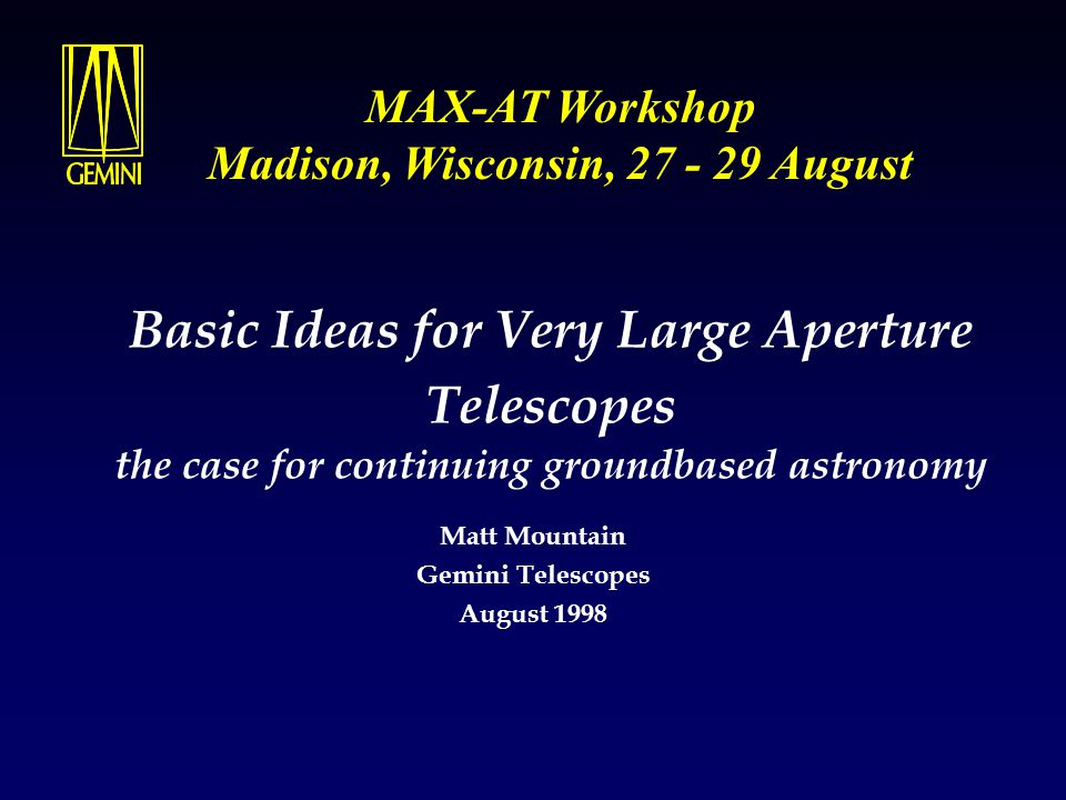 Basic Ideas for Very Large Aperture Telescopes the case for continuing groundbased astronomy Matt Mountain Gemini Telescopes August 1998 MAX-AT Worksh