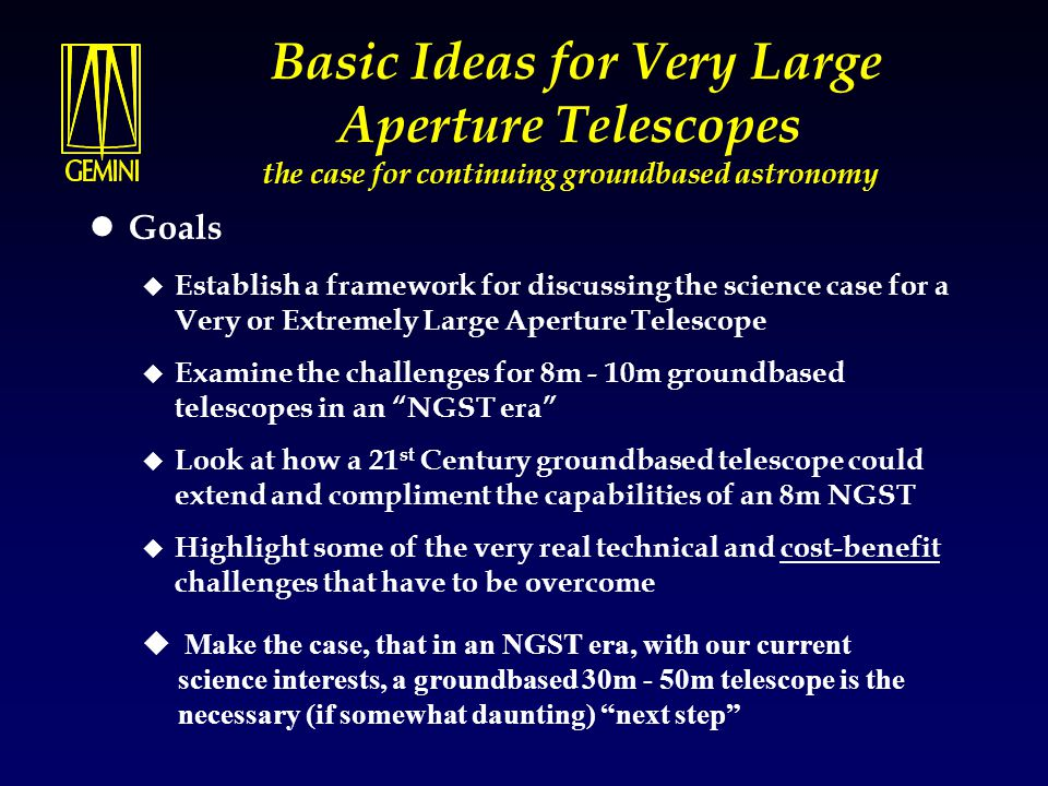 Basic Ideas for Very Large Aperture Telescopes the case for continuing groundbased astronomy Goals  Establish a framework for discussing the science case for a Very or Extremely Large Aperture Telescope  Examine the challenges for 8m - 10m groundbased telescopes in an NGST era  Look at how a 21 st Century groundbased telescope could extend and compliment the capabilities of an 8m NGST  Highlight some of the very real technical and cost-benefit challenges that have to be overcome u Make the case, that in an NGST era, with our current science interests, a groundbased 30m - 50m telescope is the necessary (if somewhat daunting) next step