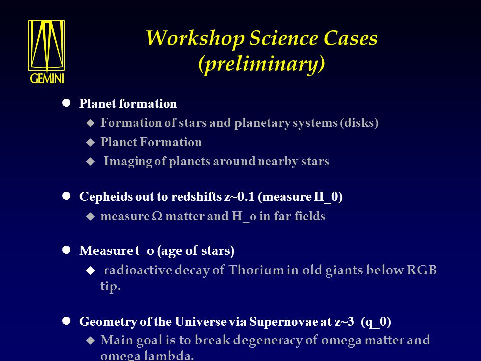 Workshop Science Cases (preliminary) Planet formation  Formation of stars and planetary systems (disks)  Planet Formation  Imaging of planets around nearby stars Cepheids out to redshifts z~0.1 (measure H_0)  measure  matter and H_o in far fields Measure t_o (age of stars)  radioactive decay of Thorium in old giants below RGB tip.