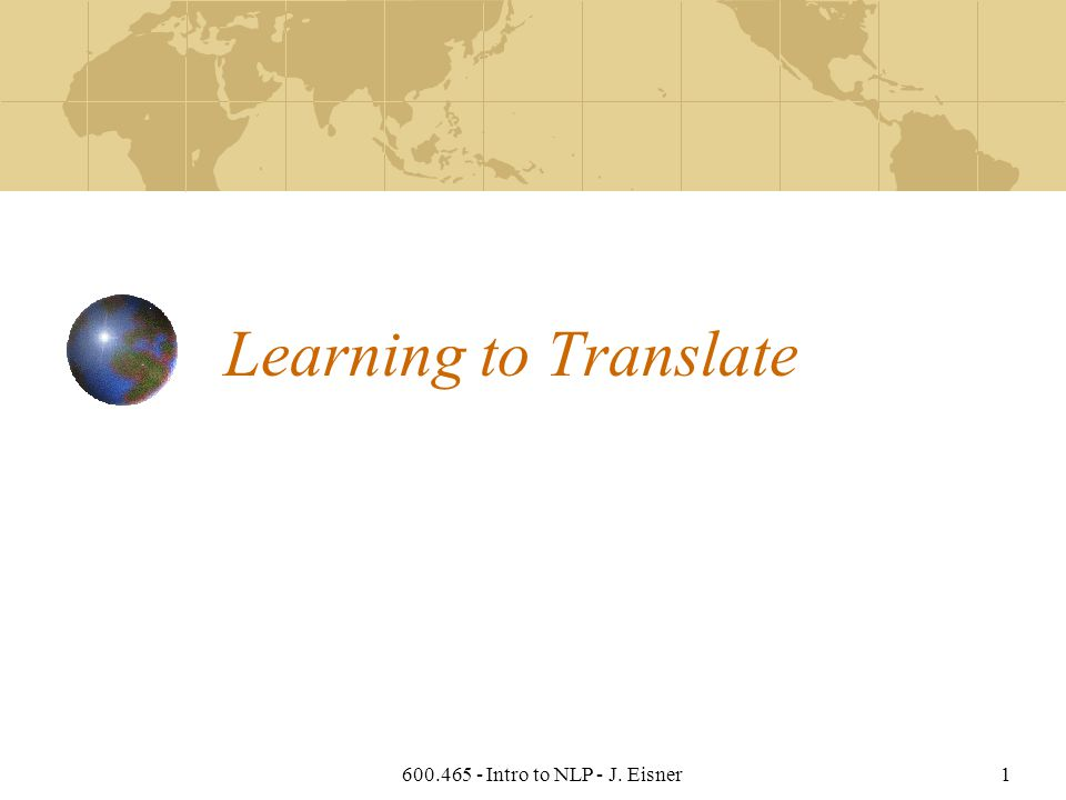 600.465 - Intro to NLP - J. Eisner1 Learning to Translate