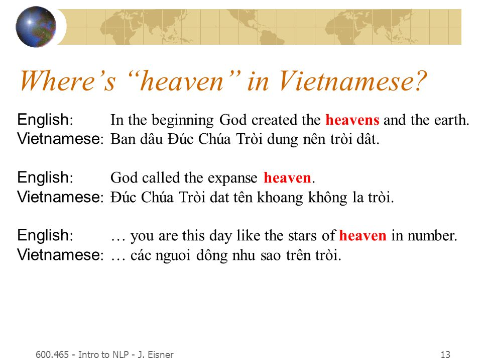 600.465 - Intro to NLP - J. Eisner13 English :In the beginning God created the heavens and the earth. Vietnamese :Ban dâu Ðúc Chúa Tròi dung nên tròi
