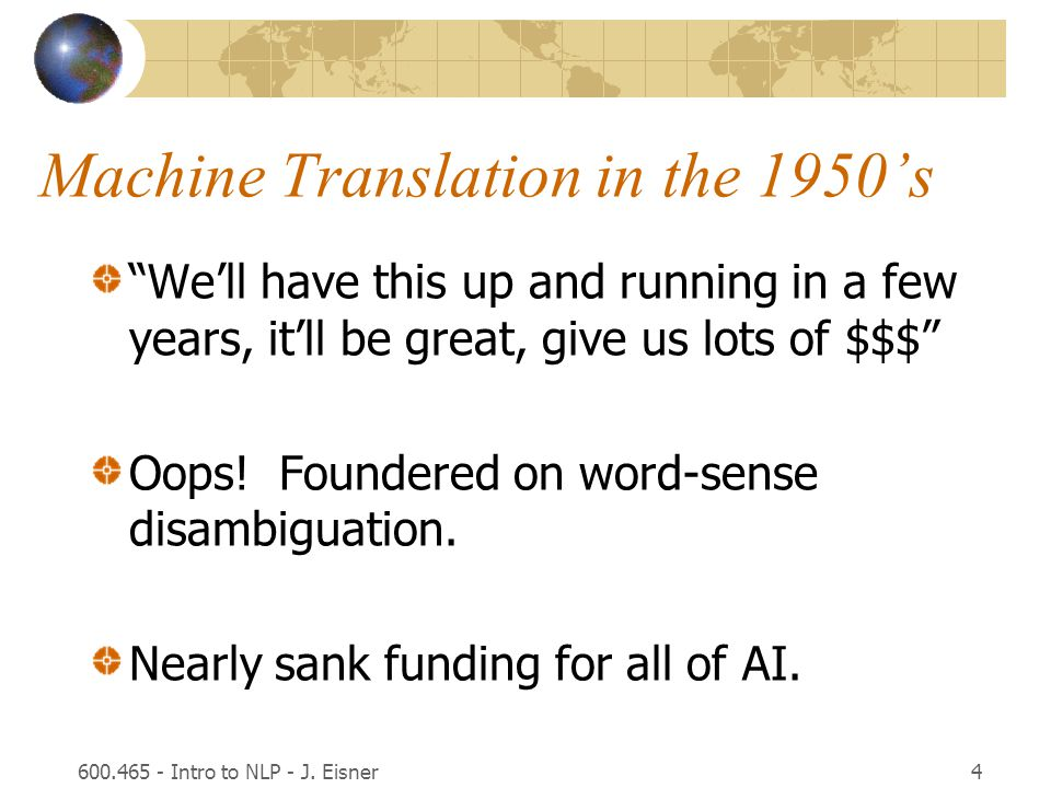 "600.465 - Intro to NLP - J. Eisner4 Machine Translation in the 1950's ""We'll have this up and running in a few years, it'll be great, give us lots of"