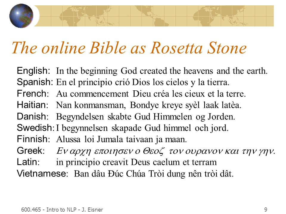 9 The online Bible as Rosetta Stone English: In the beginning God created the heavens and the earth. Spanish: En el principio crió Dios los cielos y l