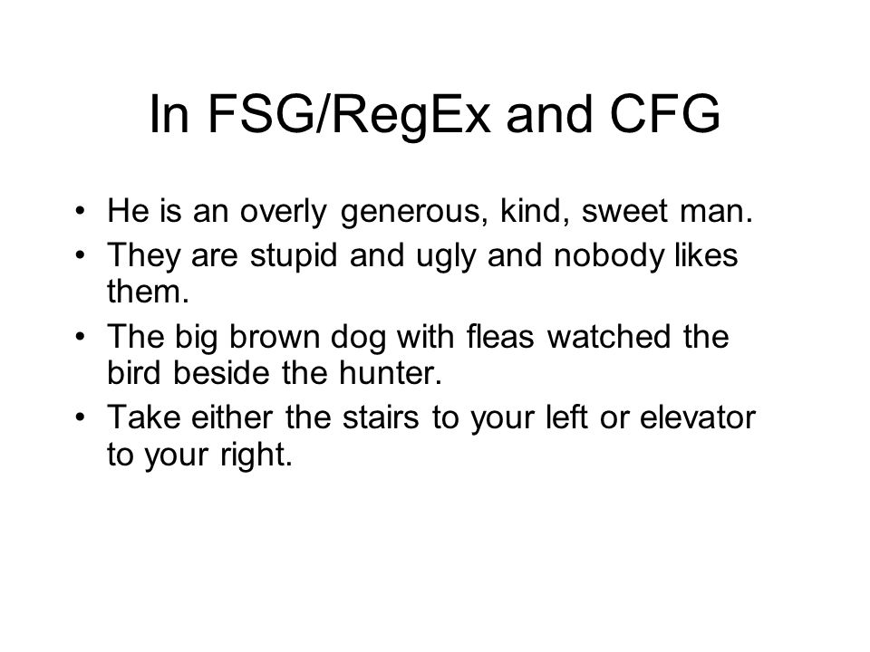 In FSG/RegEx and CFG He is an overly generous, kind, sweet man. They are stupid and ugly and nobody likes them. The big brown dog with fleas watched t