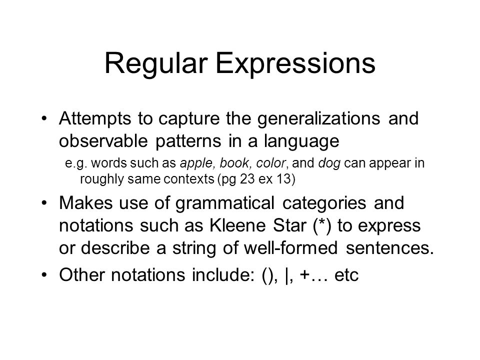 Regular Expressions Attempts to capture the generalizations and observable patterns in a language e.g. words such as apple, book, color, and dog can a