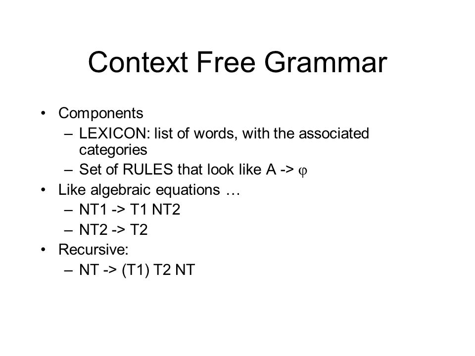 Context Free Grammar Components –LEXICON: list of words, with the associated categories –Set of RULES that look like A ->  Like algebraic equations … –NT1 -> T1 NT2 –NT2 -> T2 Recursive: –NT -> (T1) T2 NT
