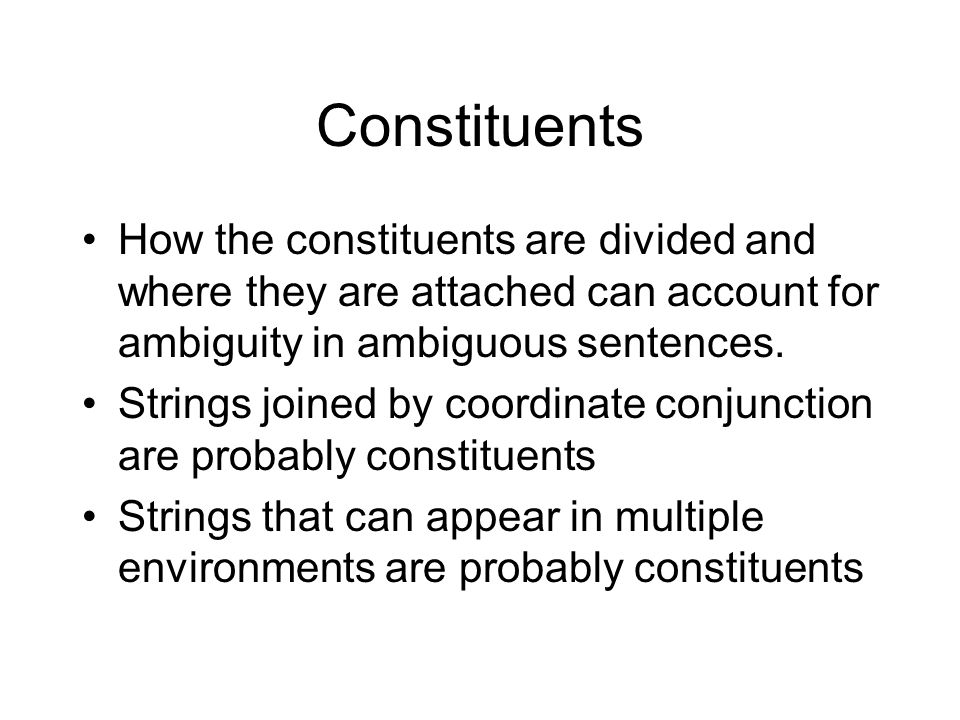 Constituents How the constituents are divided and where they are attached can account for ambiguity in ambiguous sentences.