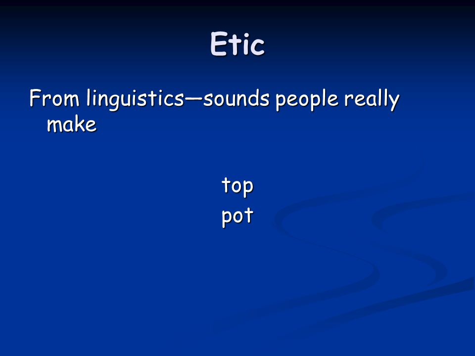 Etic From linguistics—sounds people really make toppot