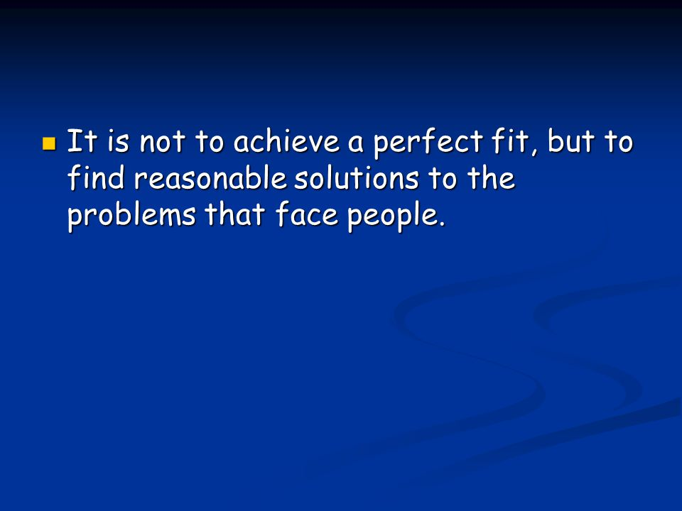 It is not to achieve a perfect fit, but to find reasonable solutions to the problems that face people.