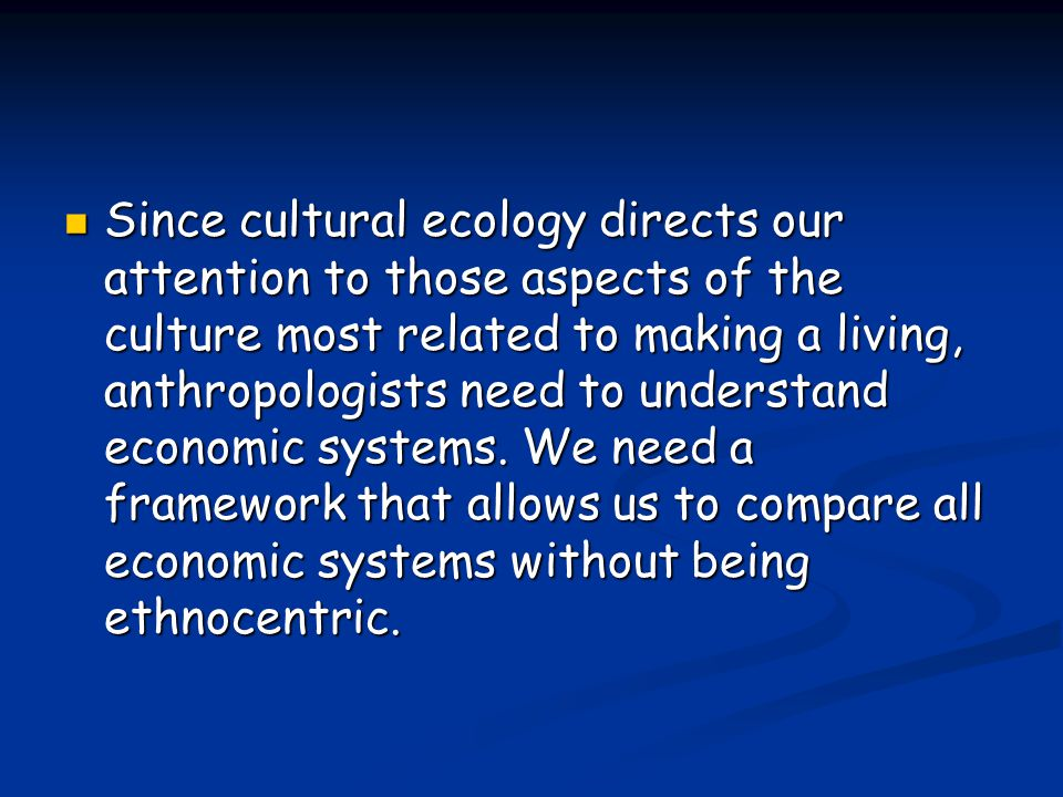 Since cultural ecology directs our attention to those aspects of the culture most related to making a living, anthropologists need to understand economic systems.