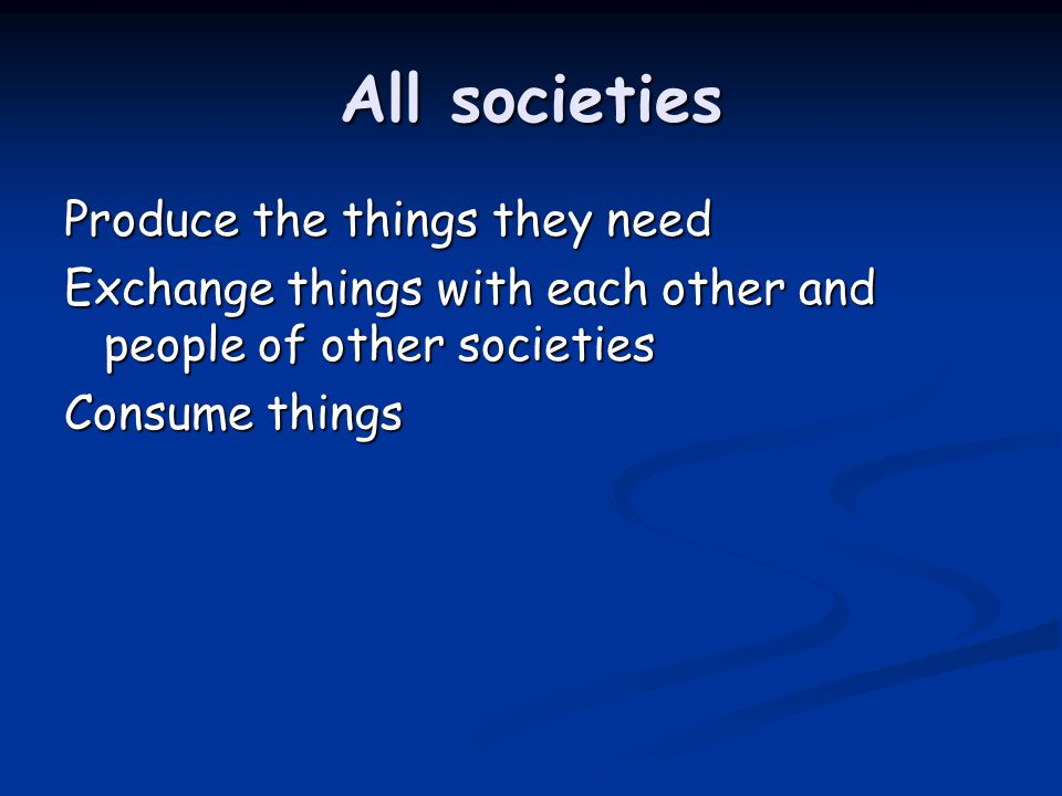 All societies Produce the things they need Exchange things with each other and people of other societies Consume things