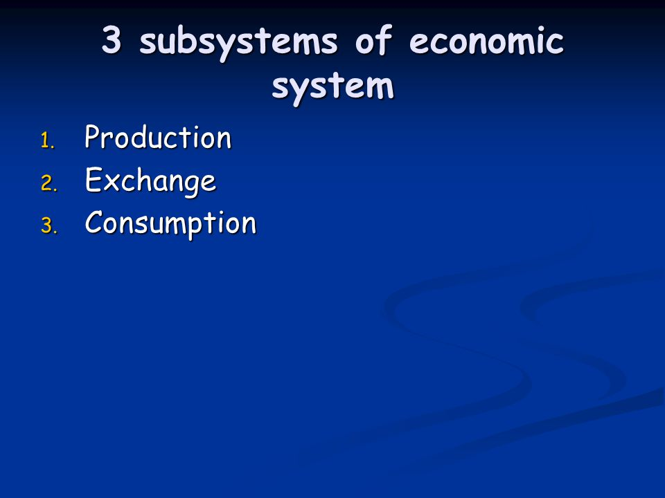 3 subsystems of economic system 1. Production 2. Exchange 3. Consumption