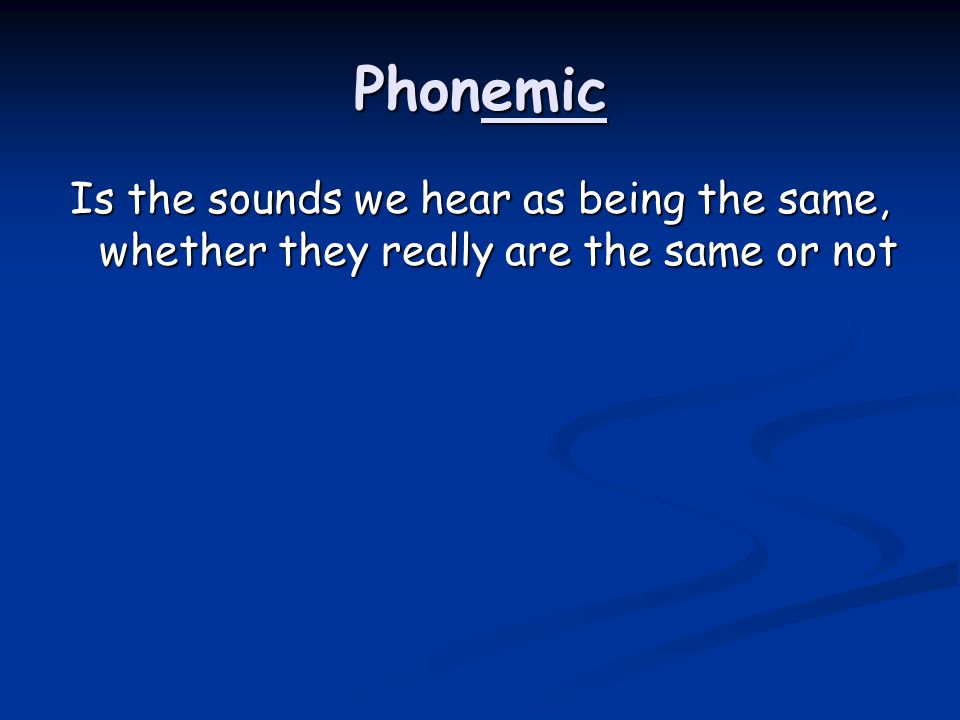 Phonemic Is the sounds we hear as being the same, whether they really are the same or not
