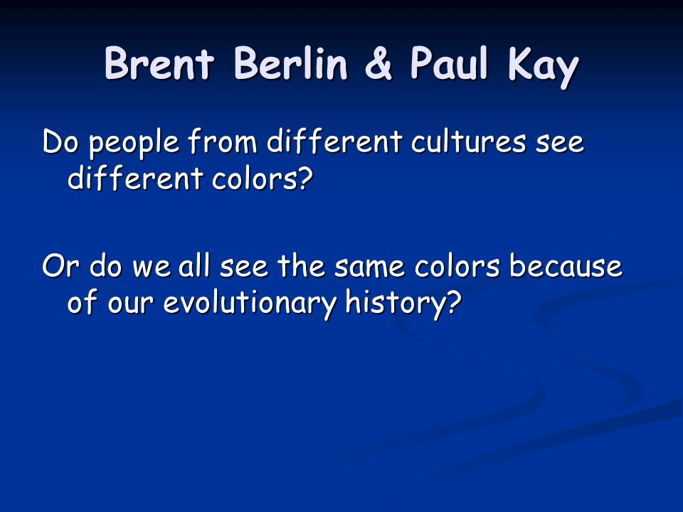 Brent Berlin & Paul Kay Do people from different cultures see different colors.