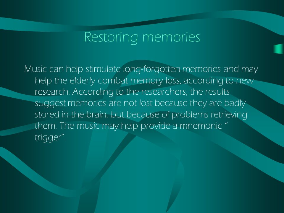 Restoring memories Music can help stimulate long-forgotten memories and may help the elderly combat memory loss, according to new research.