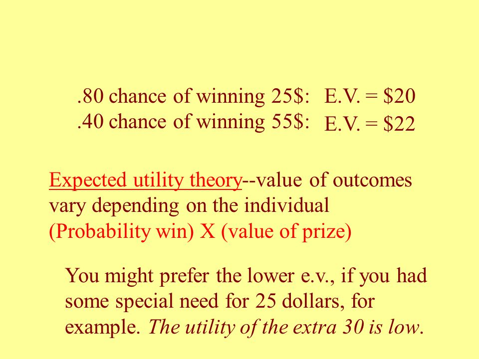 Expected utility theory--value of outcomes vary depending on the individual (Probability win) X (value of prize) You might prefer the lower e.v., if you had some special need for 25 dollars, for example.