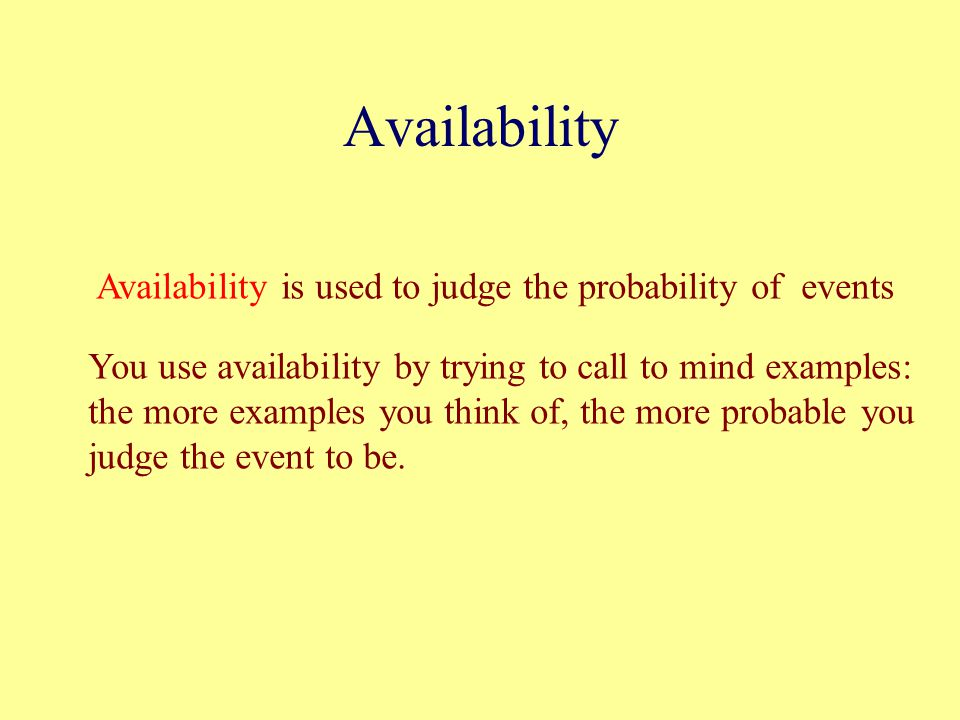 Availability Availability is used to judge the probability of events You use availability by trying to call to mind examples: the more examples you think of, the more probable you judge the event to be.