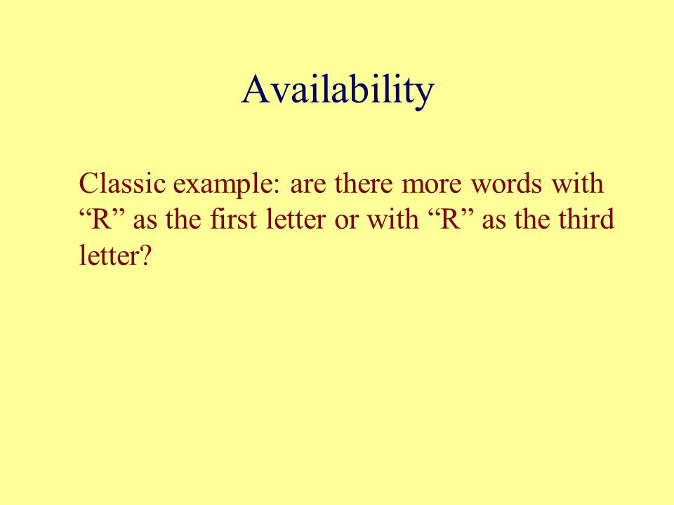 Availability Classic example: are there more words with R as the first letter or with R as the third letter