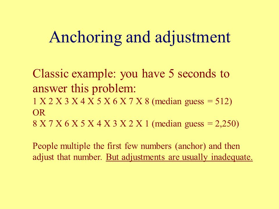 Anchoring and adjustment Classic example: you have 5 seconds to answer this problem: 1 X 2 X 3 X 4 X 5 X 6 X 7 X 8 (median guess = 512) OR 8 X 7 X 6 X 5 X 4 X 3 X 2 X 1 (median guess = 2,250) People multiple the first few numbers (anchor) and then adjust that number.