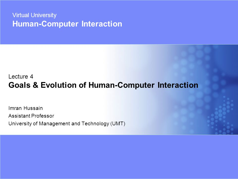 Virtual University - Human Computer Interaction 32 Imran Hussain | UMT Early Days of HCI Early days of computing computers were used and operated by Engineers / Technical Staff only 1970's: technology explosion –Notion of user-interface arises, a.k.a.