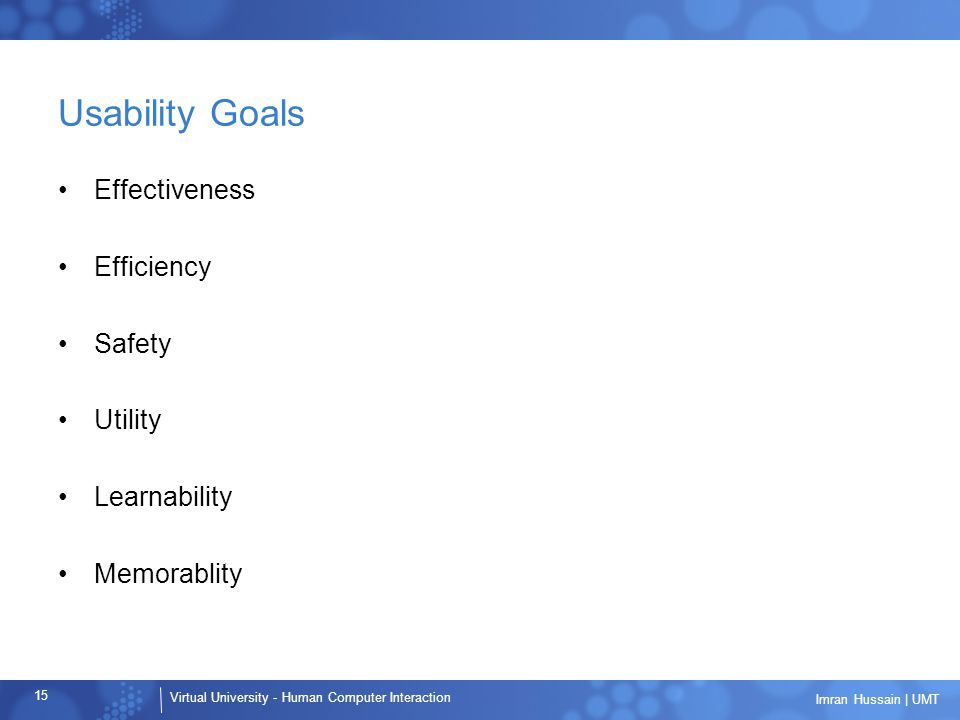 Virtual University - Human Computer Interaction 15 Imran Hussain | UMT Usability Goals Effectiveness Efficiency Safety Utility Learnability Memorablity