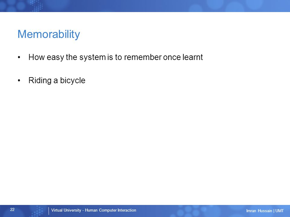 Virtual University - Human Computer Interaction 22 Imran Hussain | UMT Memorability How easy the system is to remember once learnt Riding a bicycle