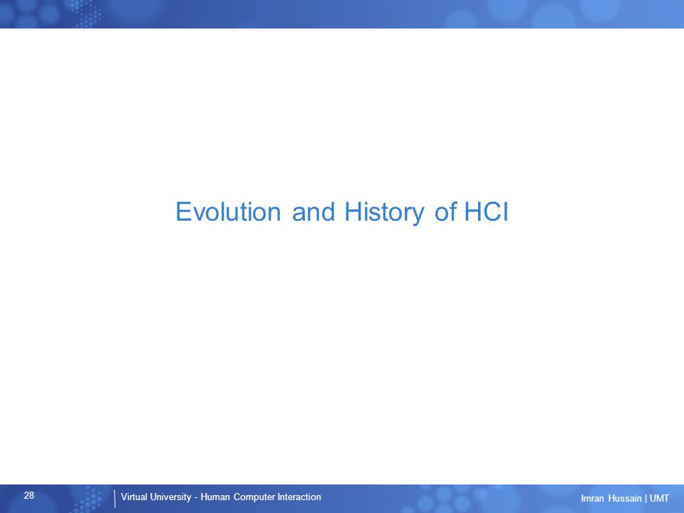 Virtual University - Human Computer Interaction 28 Imran Hussain | UMT Evolution and History of HCI