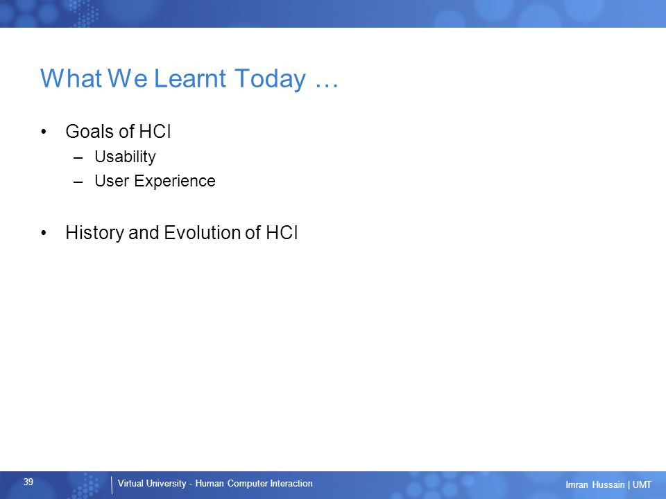 Virtual University - Human Computer Interaction 39 Imran Hussain | UMT What We Learnt Today … Goals of HCI –Usability –User Experience History and Evolution of HCI