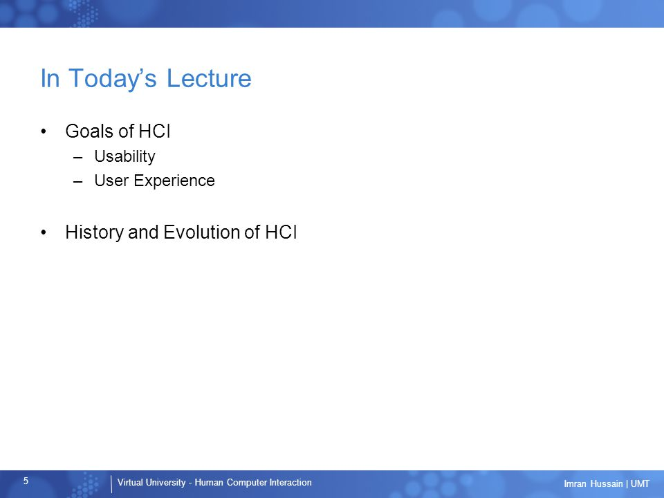 Virtual University - Human Computer Interaction 5 Imran Hussain | UMT In Today's Lecture Goals of HCI –Usability –User Experience History and Evolution of HCI