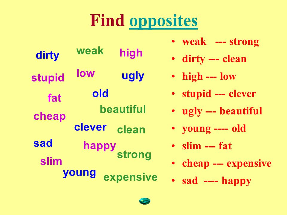 Find oppositesopposites weak --- strong dirty --- clean high --- low stupid --- clever ugly --- beautiful young ---- old slim --- fat cheap --- expensive sad ---- happy dirty old clever sad ugly young stupid fat high low cheap slim happy weak clean beautiful expensive strong