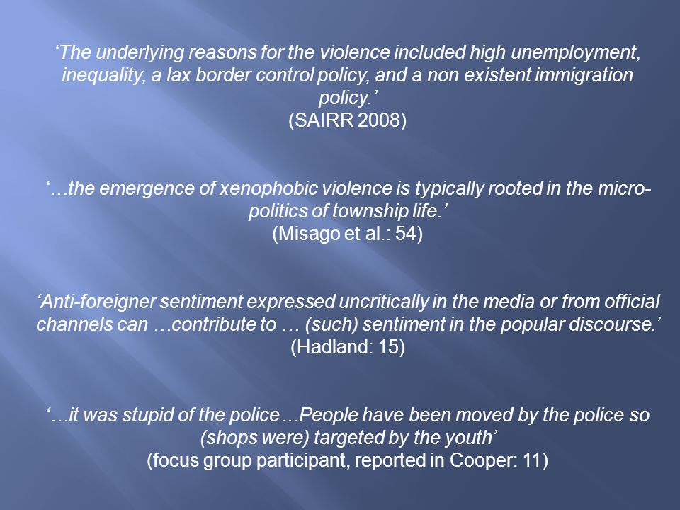 'The underlying reasons for the violence included high unemployment, inequality, a lax border control policy, and a non existent immigration policy.' (SAIRR 2008) '…the emergence of xenophobic violence is typically rooted in the micro- politics of township life.' (Misago et al.: 54) 'Anti-foreigner sentiment expressed uncritically in the media or from official channels can …contribute to … (such) sentiment in the popular discourse.' (Hadland: 15) '…it was stupid of the police…People have been moved by the police so (shops were) targeted by the youth' (focus group participant, reported in Cooper: 11)