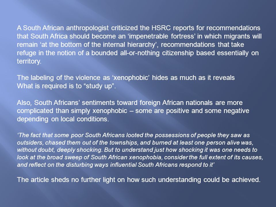 A South African anthropologist criticized the HSRC reports for recommendations that South Africa should become an 'impenetrable fortress' in which migrants will remain 'at the bottom of the internal hierarchy', recommendations that take refuge in the notion of a bounded all-or-nothing citizenship based essentially on territory.