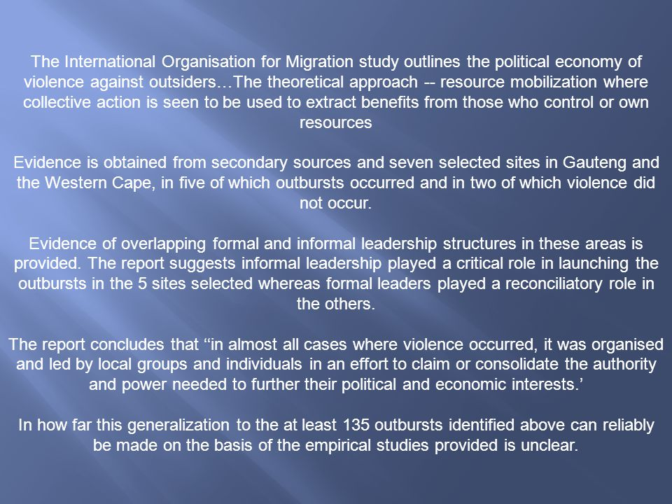 The International Organisation for Migration study outlines the political economy of violence against outsiders…The theoretical approach -- resource mobilization where collective action is seen to be used to extract benefits from those who control or own resources Evidence is obtained from secondary sources and seven selected sites in Gauteng and the Western Cape, in five of which outbursts occurred and in two of which violence did not occur.