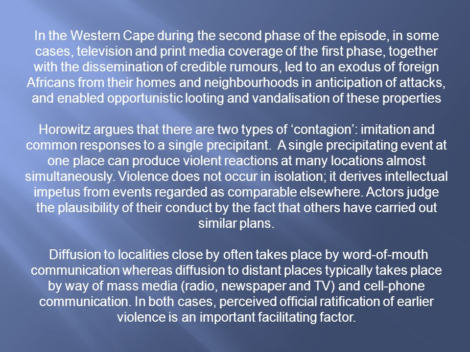 In the Western Cape during the second phase of the episode, in some cases, television and print media coverage of the first phase, together with the dissemination of credible rumours, led to an exodus of foreign Africans from their homes and neighbourhoods in anticipation of attacks, and enabled opportunistic looting and vandalisation of these properties Horowitz argues that there are two types of 'contagion': imitation and common responses to a single precipitant.