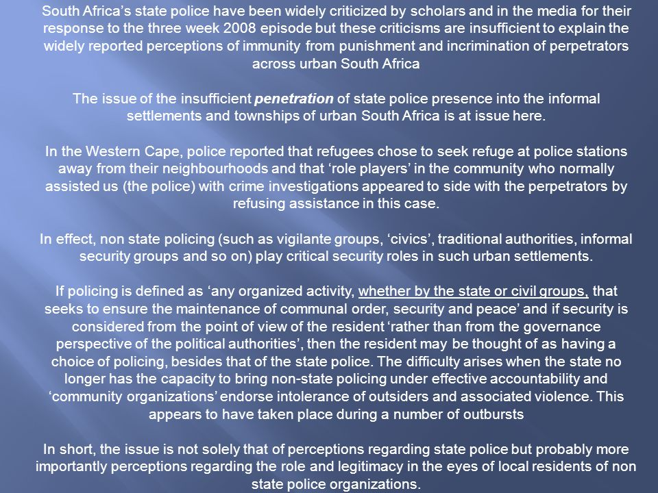 South Africa's state police have been widely criticized by scholars and in the media for their response to the three week 2008 episode but these criticisms are insufficient to explain the widely reported perceptions of immunity from punishment and incrimination of perpetrators across urban South Africa The issue of the insufficient penetration of state police presence into the informal settlements and townships of urban South Africa is at issue here.