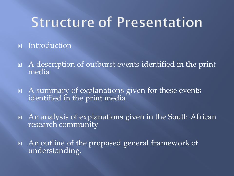  Introduction  A description of outburst events identified in the print media  A summary of explanations given for these events identified in the print media  An analysis of explanations given in the South African research community  An outline of the proposed general framework of understanding.