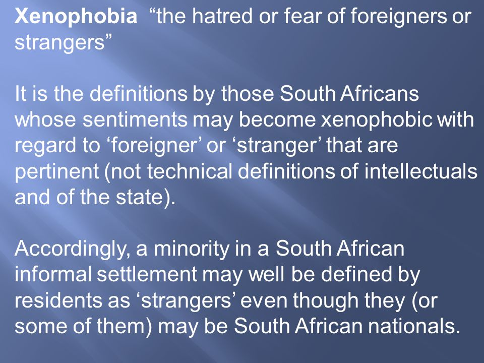 "Xenophobia ""the hatred or fear of foreigners or strangers"" It is the definitions by those South Africans whose sentiments may become xenophobic with r"