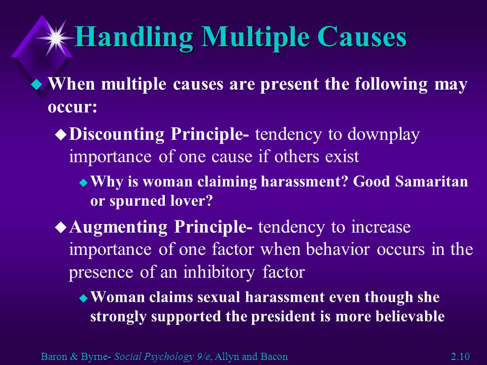 Handling Multiple Causes u When multiple causes are present the following may occur: u Discounting Principle- tendency to downplay importance of one c