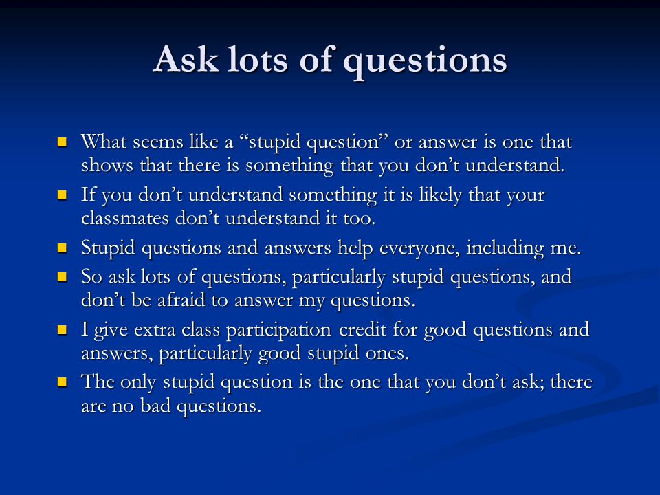 "Ask lots of questions What seems like a ""stupid question"" or answer is one that shows that there is something that you don't understand. What seems li"
