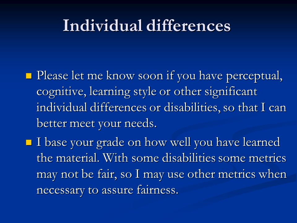 Individual differences Please let me know soon if you have perceptual, cognitive, learning style or other significant individual differences or disabi