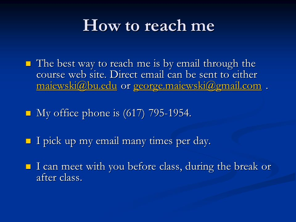 How to reach me The best way to reach me is by email through the course web site. Direct email can be sent to either maiewski@bu.edu or george.maiewsk