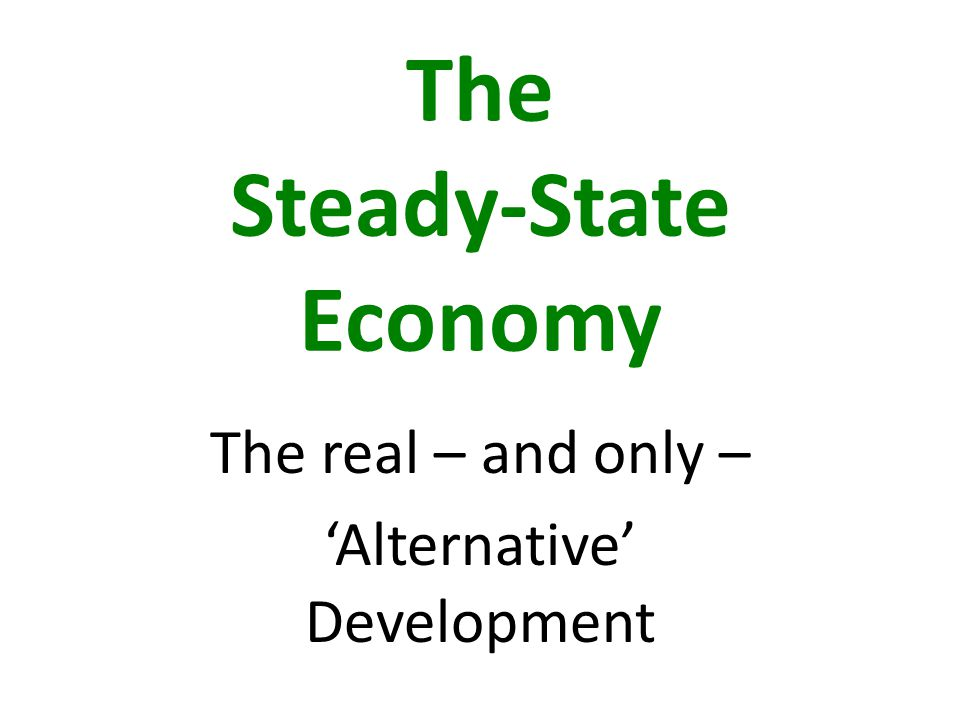 The Steady-State Economy The real – and only – 'Alternative' Development