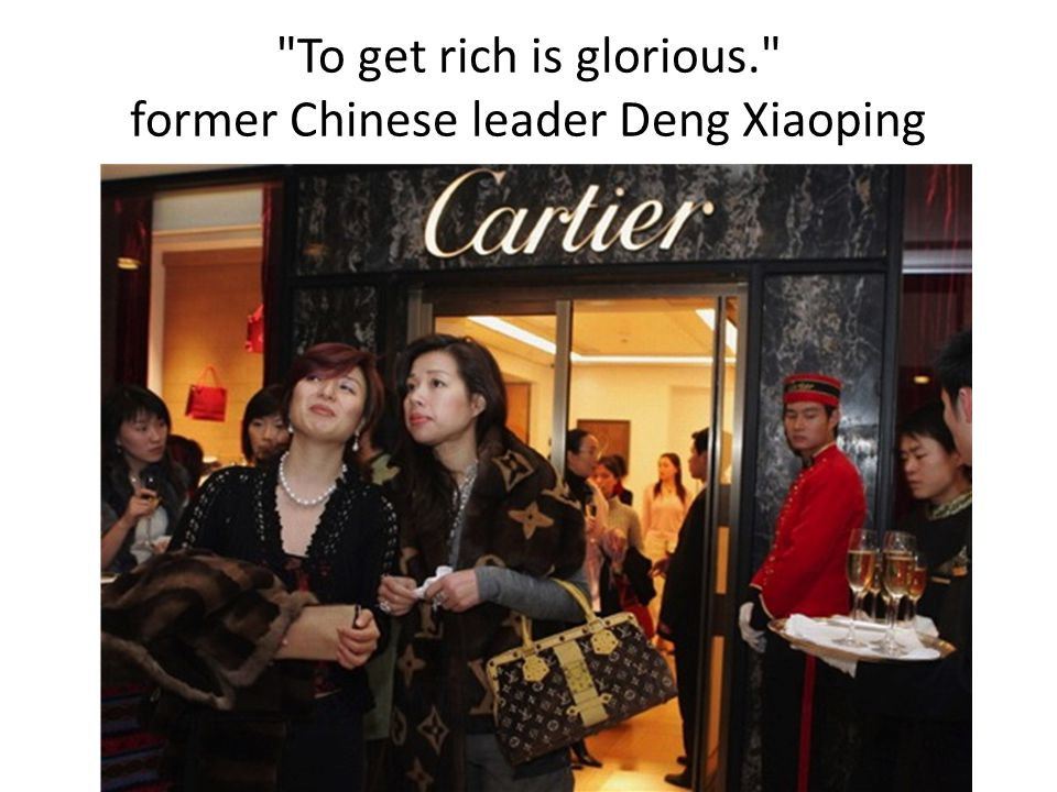 To get rich is glorious. former Chinese leader Deng Xiaoping