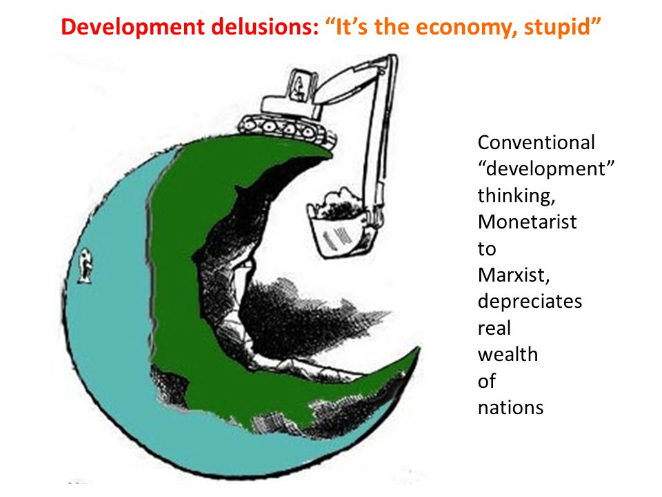 "Conventional ""development"" thinking, Monetarist to Marxist, depreciates real wealth of nations Development delusions: ""It's the economy, stupid"""