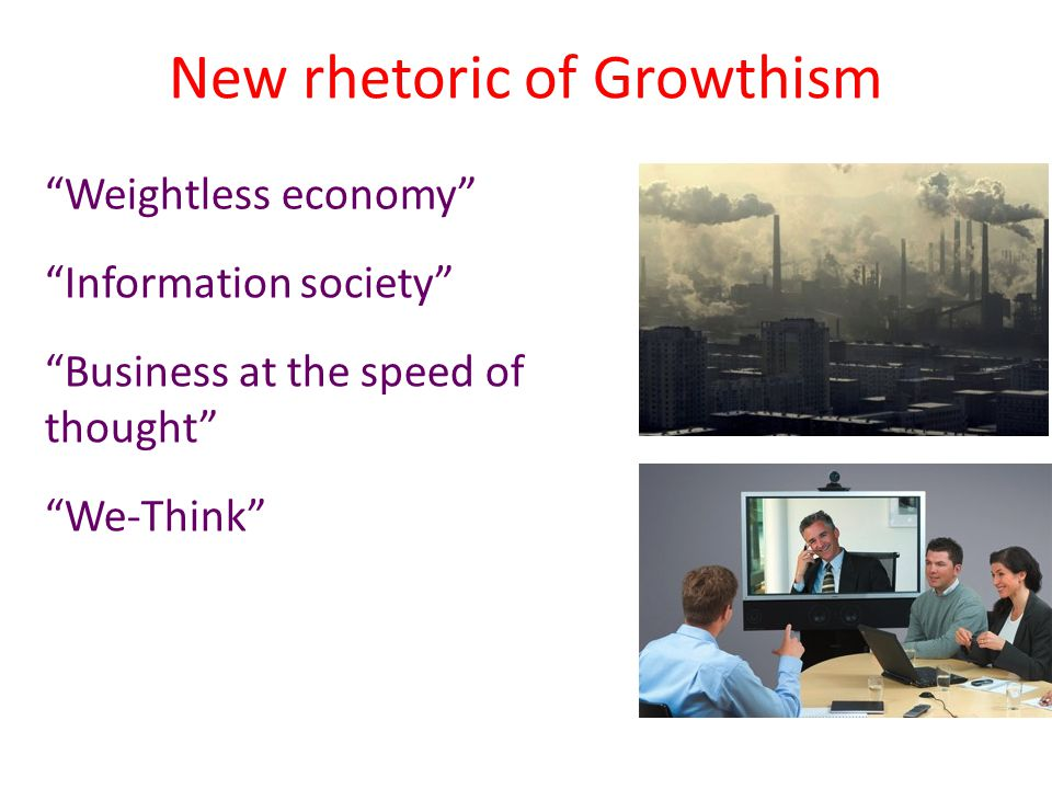 "New rhetoric of Growthism ""Weightless economy"" ""Information society"" ""Business at the speed of thought"" ""We-Think"""